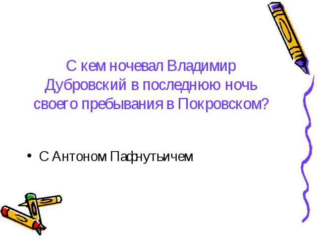 С кем ночевал Владимир Дубровский в последнюю ночь своего пребывания в Покровском? С Антоном Пафнутьичем