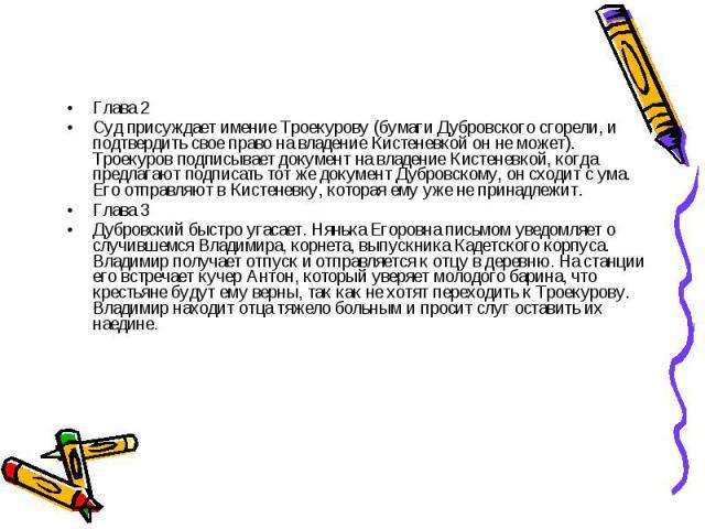 Глава 2Суд присуждает имение Троекурову (бумаги Дубровского сгорели, и подтвердить свое право на владение Кистеневкой он не может). Троекуров подписывает документ на владение Кистеневкой, когда предлагают подписать тот же документ Дубровскому, он сх…