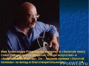 Имя Александра Розенбаума занесено в «Золотую книгу Санкт-Петербурга» в разделах