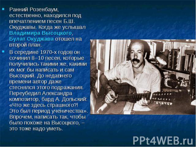 Ранний Розенбаум, естественно, находился под впечатлением песен Б.Ш. Окуджавы. Когда же услышал Владимира Высоцкого, Булат Окуджава отошел на второй план. В середине 1970-х годов он сочинил 8–10 песен, которые получились такими же, какими их мог бы …