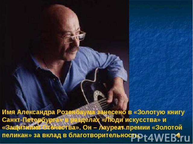 Имя Александра Розенбаума занесено в «Золотую книгу Санкт-Петербурга» в разделах «Люди искусства» и «Защитники Отечества». Он – лауреат премии «Золотой пеликан» за вклад в благотворительность,