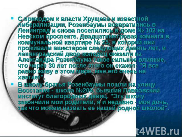 С приходом к власти Хрущева и известной либерализации, Розенбаумы возвратились в Ленинград и снова поселились в доме № 102 на Невском проспекте. Двадцатиметровая комната в коммунальной квартире № 25, в которой они проживали вшестером следующих девят…