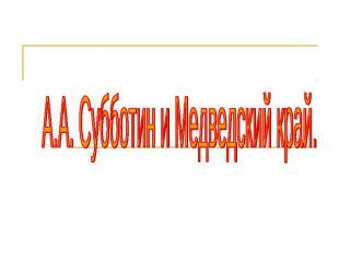 А.А. Субботин и Медведский край.