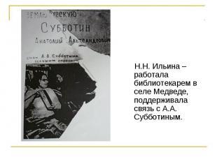 Н.Н. Ильина – работала библиотекарем в селе Медведе, поддерживала связь с А.А. С