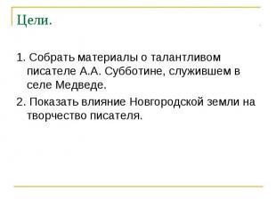 Цели. 1. Собрать материалы о талантливом писателе А.А. Субботине, служившем в се