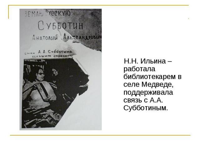 Н.Н. Ильина – работала библиотекарем в селе Медведе, поддерживала связь с А.А. Субботиным.