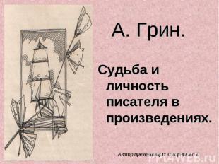 А. Грин. Судьба и личность писателя в произведениях Автор презентации: Смирнова