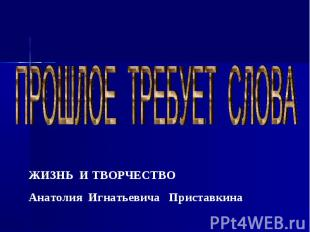 ПРОШЛОЕ ТРЕБУЕТ СЛОВА ЖИЗНЬ И ТВОРЧЕСТВО Анатолия Игнатьевича Приставкина