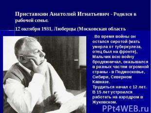 Приставкин Анатолий Игнатьевич - Родился в рабочей семье. 17 октября 1931, Любер