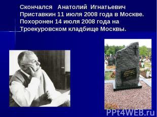 Скончался Анатолий Игнатьевич Приставкин 11 июля 2008 года в Москве.Похоронен 14
