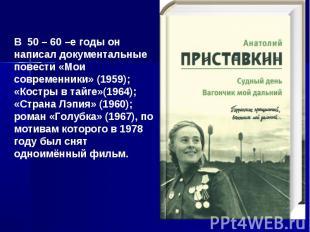 В 50 – 60 –е годы он написал документальные повести «Мои современники» (1959); «