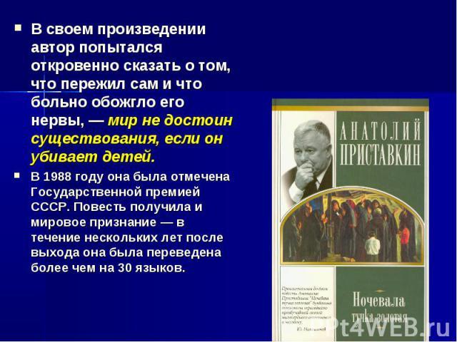 В своем произведении автор попытался откровенно сказать о том, что пережил сам и что больно обожгло его нервы, — мир не достоин существования, если он убивает детей. В 1988 году она была отмечена Государственной премией СССР. Повесть получила и миро…