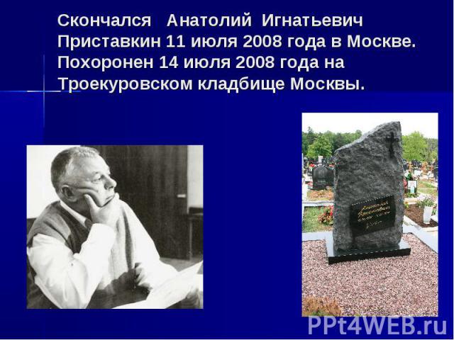 Скончался Анатолий Игнатьевич Приставкин 11 июля 2008 года в Москве.Похоронен 14 июля 2008 года на Троекуровском кладбище Москвы.