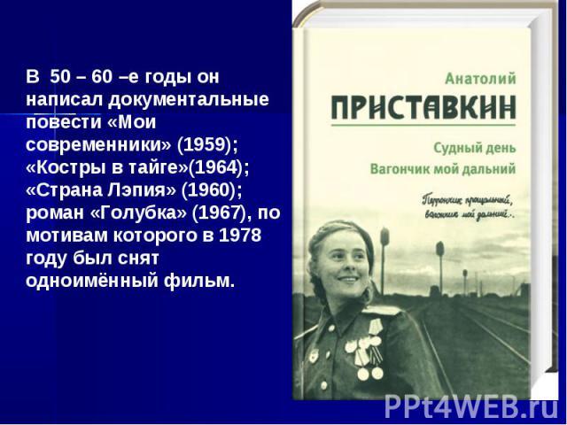 В 50 – 60 –е годы он написал документальные повести «Мои современники» (1959); «Костры в тайге»(1964); «Страна Лэпия» (1960); роман «Голубка» (1967), по мотивам которого в 1978 году был снят одноимённый фильм.