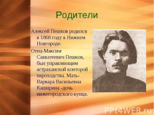 Родители Алексей Пешков родился в 1868 году в Нижнем Новгороде.Отец-Максим Савва