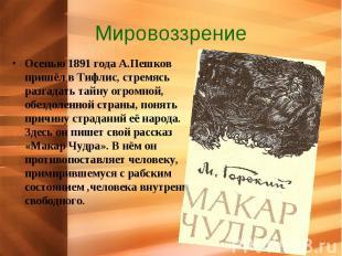Мировоззрение Осенью 1891 года А.Пешков пришёл в Тифлис, стремясь разгадать тайн