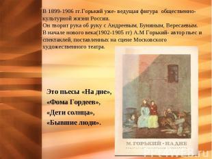 В 1899-1906 гг.Горький уже- ведущая фигура общественно- культурной жизни России.