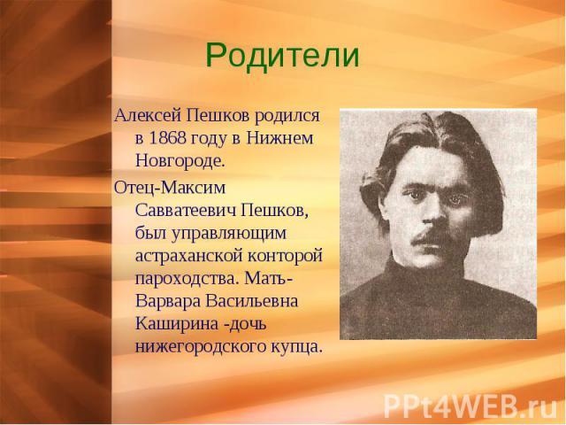 Родители Алексей Пешков родился в 1868 году в Нижнем Новгороде.Отец-Максим Савватеевич Пешков, был управляющим астраханской конторой пароходства. Мать-Варвара Васильевна Каширина -дочь нижегородского купца.