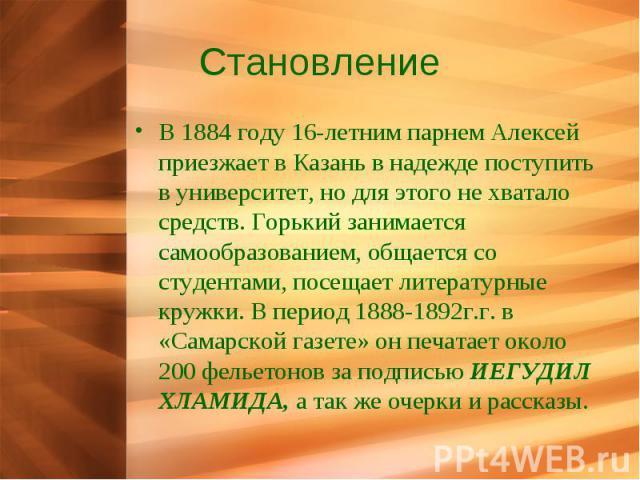 Становление В 1884 году 16-летним парнем Алексей приезжает в Казань в надежде поступить в университет, но для этого не хватало средств. Горький занимается самообразованием, общается со студентами, посещает литературные кружки. В период 1888-1892г.г.…