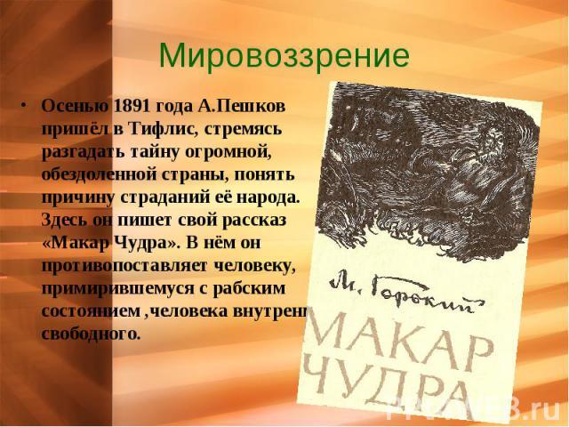 Мировоззрение Осенью 1891 года А.Пешков пришёл в Тифлис, стремясь разгадать тайну огромной, обездоленной страны, понять причину страданий её народа. Здесь он пишет свой рассказ «Макар Чудра». В нём он противопоставляет человеку, примирившемуся с раб…