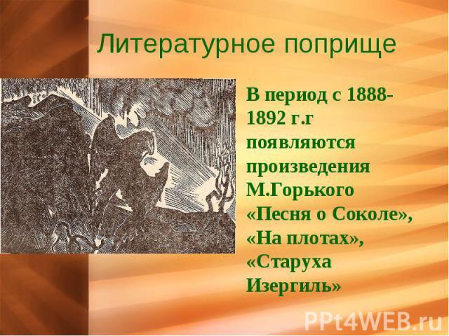 Литературное поприще В период с 1888-1892 г.г появляются произведения М.Горького «Песня о Соколе», «На плотах», «Старуха Изергиль»