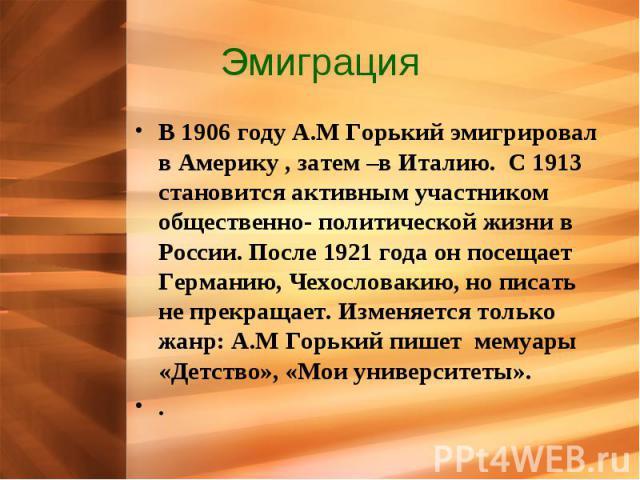 Эмиграция В 1906 году А.М Горький эмигрировал в Америку , затем –в Италию. С 1913 становится активным участником общественно- политической жизни в России. После 1921 года он посещает Германию, Чехословакию, но писать не прекращает. Изменяется только…