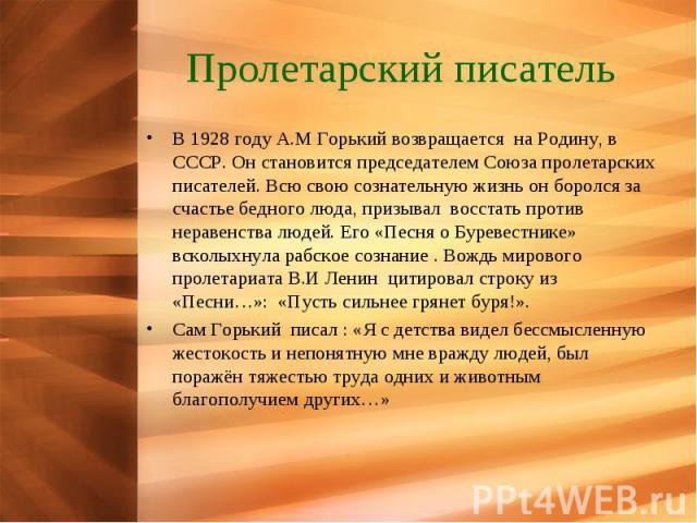 Пролетарский писатель В 1928 году А.М Горький возвращается на Родину, в СССР. Он становится председателем Союза пролетарских писателей. Всю свою сознательную жизнь он боролся за счастье бедного люда, призывал восстать против неравенства людей. Его «…