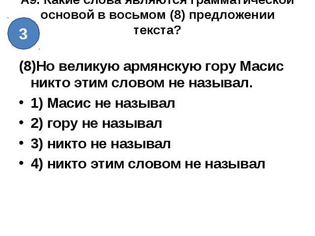 А9. Какие слова являются грамматической основой в восьмом (8) предложении текста? (8)Но великую армянскую гору Масис никто этим словом не называл.1) Масис не называл2) гору не называл3) никто не называл4) никто этим словом не называл