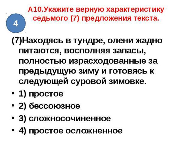 A10.Укажите верную характеристику седьмого (7) предложения текста. (7)Находясь в тундре, олени жадно питаются, восполняя запасы, полностью израсходованные за предыдущую зиму и готовясь к следующей суровой зимовке.1) простое2) бессоюзное3) сложносочи…
