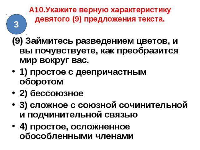 A10.Укажите верную характеристику девятого (9) предложения текста. (9) Займитесь разведением цветов, и вы почувствуете, как преобразится мир вокруг вас. 1) простое с деепричастным оборотом2) бессоюзное3) сложное с союзной сочинительной и подчинитель…