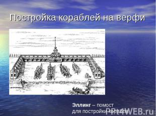Постройка кораблей на верфи Эллинг – помост для постройки корабля