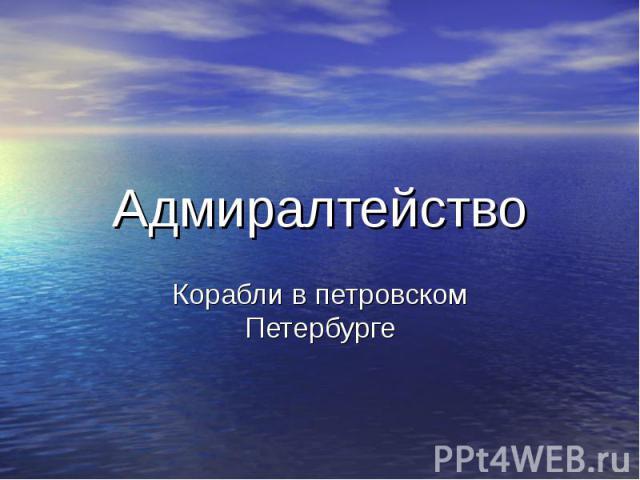 Адмиралтейство Корабли в петровском Петербурге