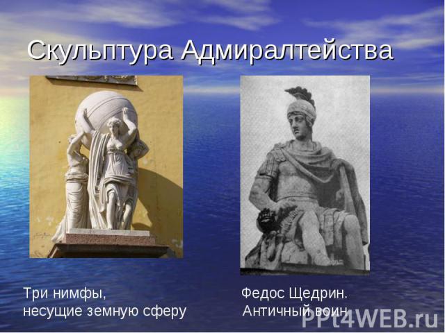 Скульптура Адмиралтейства Три нимфы,несущие земную сферуФедос Щедрин.Античный воин