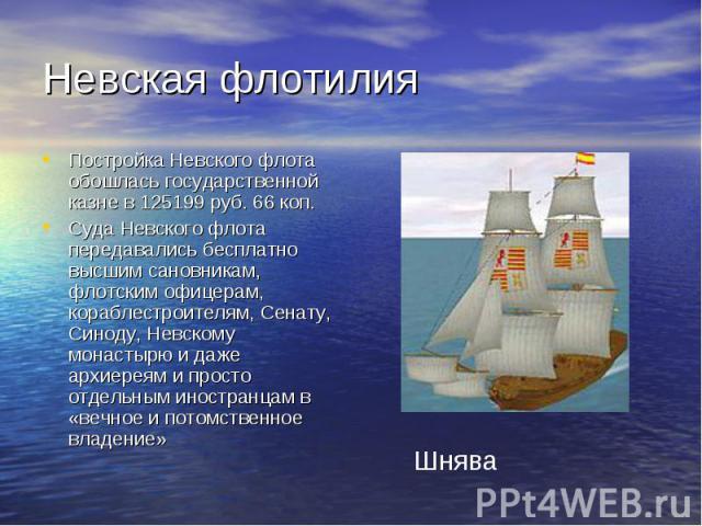Невская флотилия Постройка Невского флота обошлась государственной казне в 125199 руб. 66 коп.Суда Невского флота передавались бесплатно высшим сановникам, флотским офицерам, кораблестроителям, Сенату, Синоду, Невскому монастырю и даже архиереям и п…