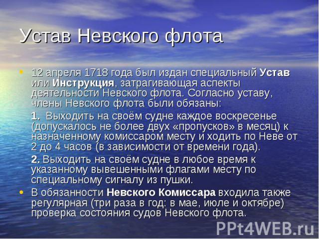 Устав Невского флота 12 апреля 1718 года был издан специальный Устав или Инструкция, затрагивающая аспекты деятельности Невского флота. Согласно уставу, члены Невского флота были обязаны: 1. Выходить на своём судне каждое воскресенье (допускалось не…