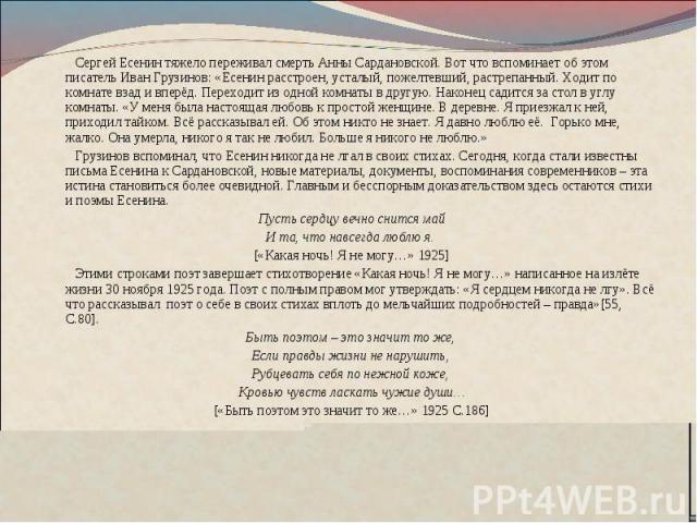 Сергей Есенин тяжело переживал смерть Анны Сардановской. Вот что вспоминает об этом писатель Иван Грузинов: «Есенин расстроен, усталый, пожелтевший, растрепанный. Ходит по комнате взад и вперёд. Переходит из одной комнаты в другую. Наконец садится з…