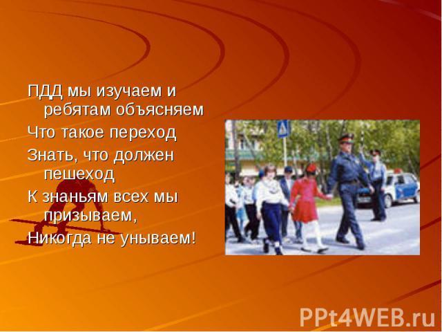 ПДД мы изучаем и ребятам объясняемЧто такое переходЗнать, что должен пешеходК знаньям всех мы призываем,Никогда не унываем!