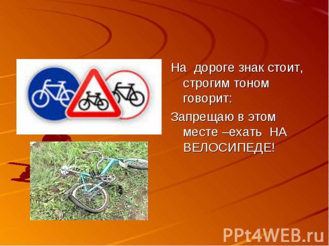 На дороге знак стоит, строгим тоном говорит:Запрещаю в этом месте –ехать НА ВЕЛОСИПЕДЕ!