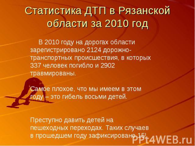 Статистика ДТП в Рязанской области за 2010 год  В 2010 году на дорогах области зарегистрировано 2124 дорожно-транспортных происшествия, в которых 337 человек погибло и 2902 травмированы. Самое плохое, что мы имеем в этом году – это гибель восьм…