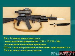 АК – 74 может использоваться с :- подствольным гранатометом (ГП – 25, ГП – 30);о