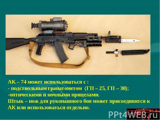 АК – 74 может использоваться с :- подствольным гранатометом (ГП – 25, ГП – 30);оптическими и ночными прицелами.Штык – нож для рукопашного боя может присоединятся к АК или использоваться отдельно.