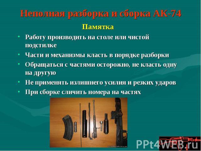 Неполная разборка и сборка АК-74 ПамяткаРаботу производить на столе или чистой подстилкеЧасти и механизмы класть в порядке разборкиОбращаться с частями осторожно, не класть одну на другуюНе применять излишнего усилия и резких ударовПри сборке сличит…