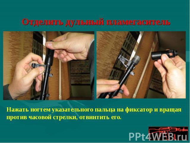 Отделить дульный пламегаситель Нажать ногтем указательного пальца на фиксатор и вращая против часовой стрелки, отвинтить его.