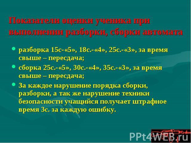 Показатели оценки ученика при выполнении разборки, сборки автомата разборка 15с-«5», 18с.-«4», 25с.-«3», за время свыше – пересдача;сборка 25с.-«5», 30с.-«4», 35с.-«3», за время свыше – пересдача;За каждое нарушение порядка сборки, разборки, а так ж…