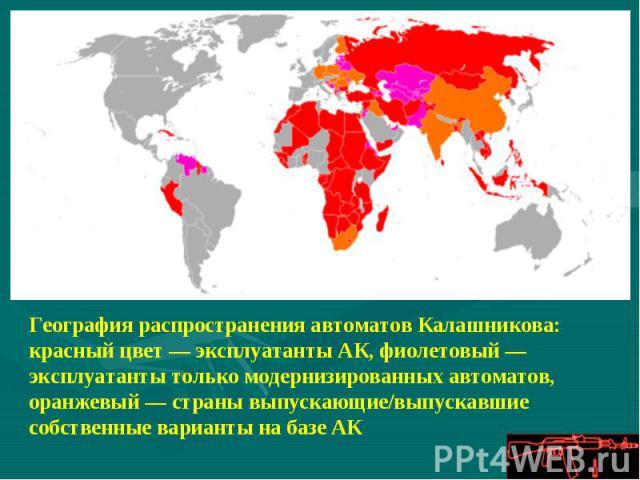 География распространения автоматов Калашникова: красный цвет— эксплуатанты АК, фиолетовый— эксплуатанты только модернизированных автоматов, оранжевый— страны выпускающие/выпускавшие собственные варианты на базе АК