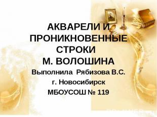 АКВАРЕЛИ И ПРОНИКНОВЕННЫЕ СТРОКИ М. ВОЛОШИНА Выполнила Рябизова В.С.г. Новосиби