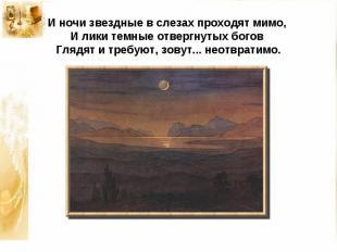 И ночи звездные в слезах проходят мимо,И лики темные отвергнутых боговГлядят и