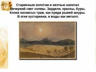 Старинным золотом и желчью напиталВечерний свет холмы. Зардели, красны, буры,К