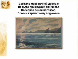 Дрожало море вечной дрожьюИз тьмы пришедший синий валПобедной пеной потрясал,