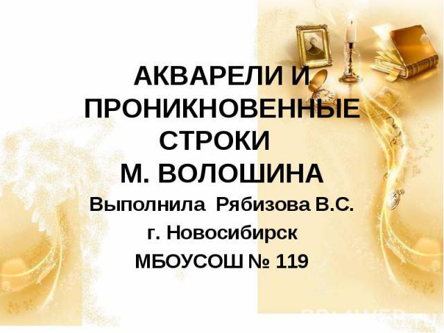 АКВАРЕЛИ И ПРОНИКНОВЕННЫЕ СТРОКИ М. ВОЛОШИНА Выполнила Рябизова В.С.г. НовосибирскМБОУСОШ № 119